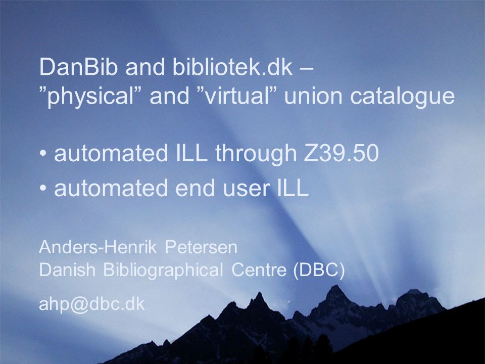 DanBib and bibliotek.dk – physical and virtual union catalogue Anders-Henrik Petersen Danish Bibliographical Centre (DBC) ahp@dbc.dk automated ILL through Z39.50 automated end user ILL