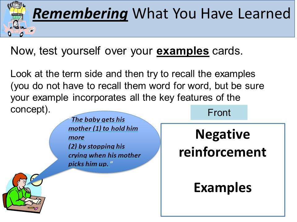 Remembering What You Have Learned Now, test yourself over your examples cards. Negative reinforcement Examples Front Look at the term side and then tr