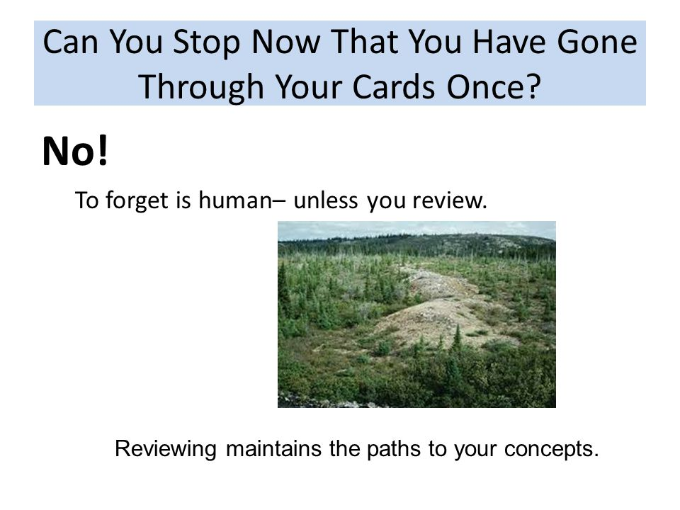 Can You Stop Now That You Have Gone Through Your Cards Once? No! To forget is human– unless you review. Reviewing maintains the paths to your concepts