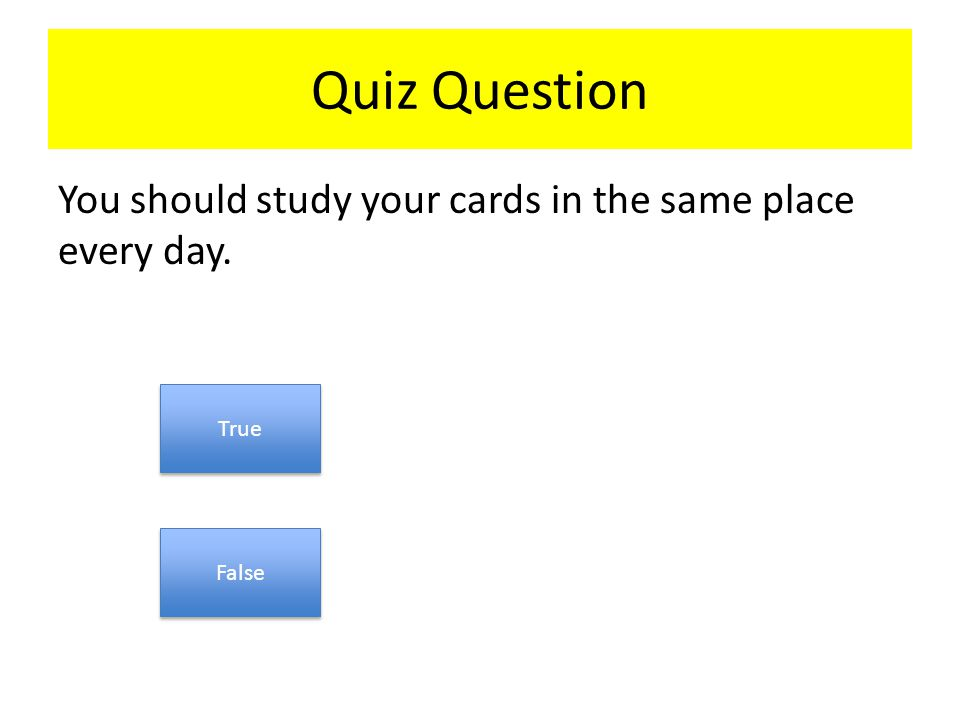 Quiz Question You should study your cards in the same place every day. True False