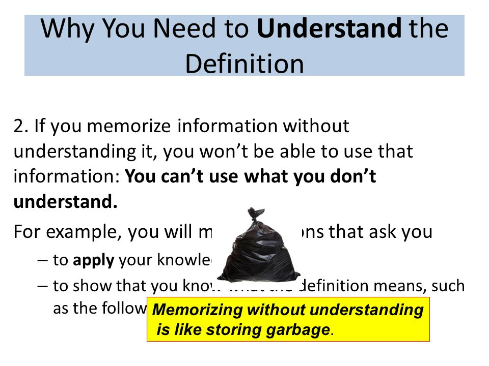 Why You Need to Understand the Definition 2. If you memorize information without understanding it, you won't be able to use that information: You can'