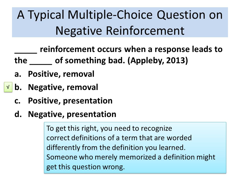 _____ reinforcement occurs when a response leads to the _____ of something bad. (Appleby, 2013) a.Positive, removal b.Negative, removal c.Positive, pr