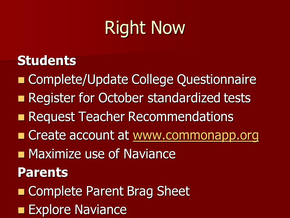 Right Now Students Complete/Update College Questionnaire Complete/Update College Questionnaire Register for October standardized tests Register for October standardized tests Request Teacher Recommendations Request Teacher Recommendations Create account at www.commonapp.org Create account at www.commonapp.orgwww.commonapp.org Maximize use of Naviance Maximize use of NavianceParents Complete Parent Brag Sheet Complete Parent Brag Sheet Explore Naviance Explore Naviance