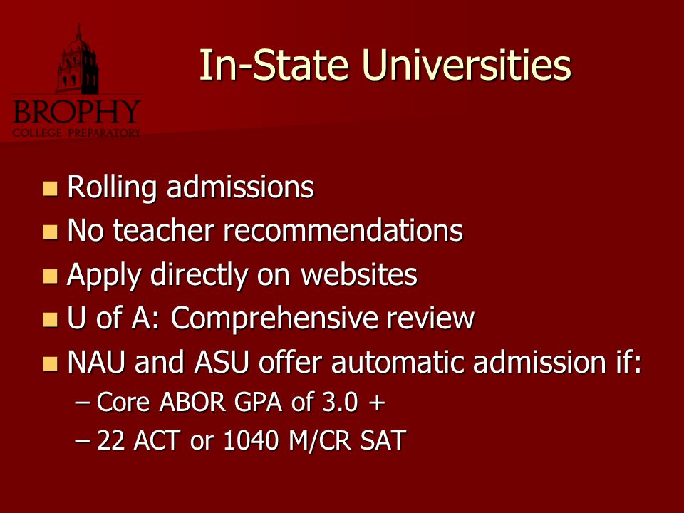 In-State Universities Rolling admissions Rolling admissions No teacher recommendations No teacher recommendations Apply directly on websites Apply directly on websites U of A: Comprehensive review U of A: Comprehensive review NAU and ASU offer automatic admission if: NAU and ASU offer automatic admission if: –Core ABOR GPA of 3.0 + –22 ACT or 1040 M/CR SAT
