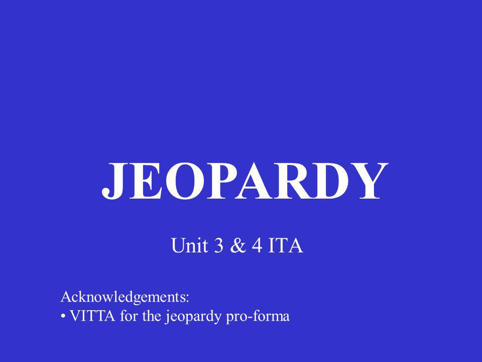 Unit 3 & 4 ITA JEOPARDY Acknowledgements: VITTA for the jeopardy pro-forma