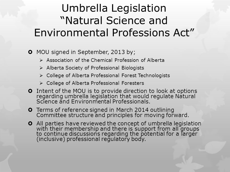 Umbrella Legislation Natural Science and Environmental Professions Act  MOU signed in September, 2013 by;  Association of the Chemical Profession of Alberta  Alberta Society of Professional Biologists  College of Alberta Professional Forest Technologists  College of Alberta Professional Foresters  Intent of the MOU is to provide direction to look at options regarding umbrella legislation that would regulate Natural Science and Environmental Professionals.