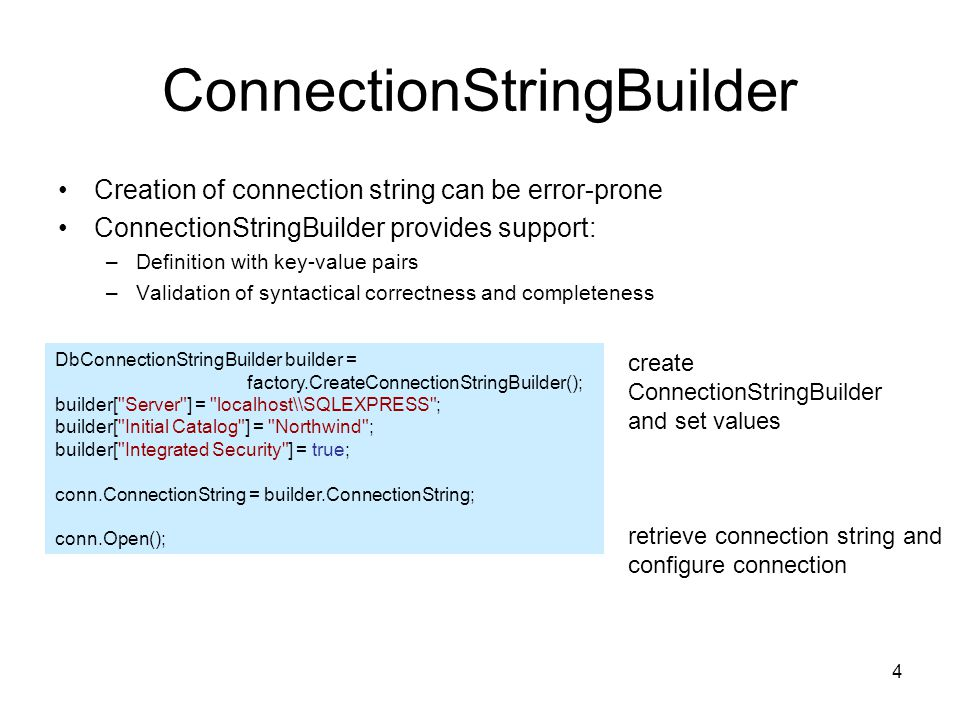 4 ConnectionStringBuilder Creation of connection string can be error-prone ConnectionStringBuilder provides support: –Definition with key-value pairs –Validation of syntactical correctness and completeness DbConnectionStringBuilder builder = factory.CreateConnectionStringBuilder(); builder[ Server ] = localhost\\SQLEXPRESS ; builder[ Initial Catalog ] = Northwind ; builder[ Integrated Security ] = true; conn.ConnectionString = builder.ConnectionString; conn.Open(); create ConnectionStringBuilder and set values retrieve connection string and configure connection