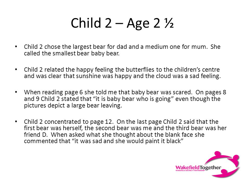 Child 1 - Age 3 Child 1 chose two bears of the same size to represent mum and dad, choosing the small bear as baby. Child 1 placed the baby bear with