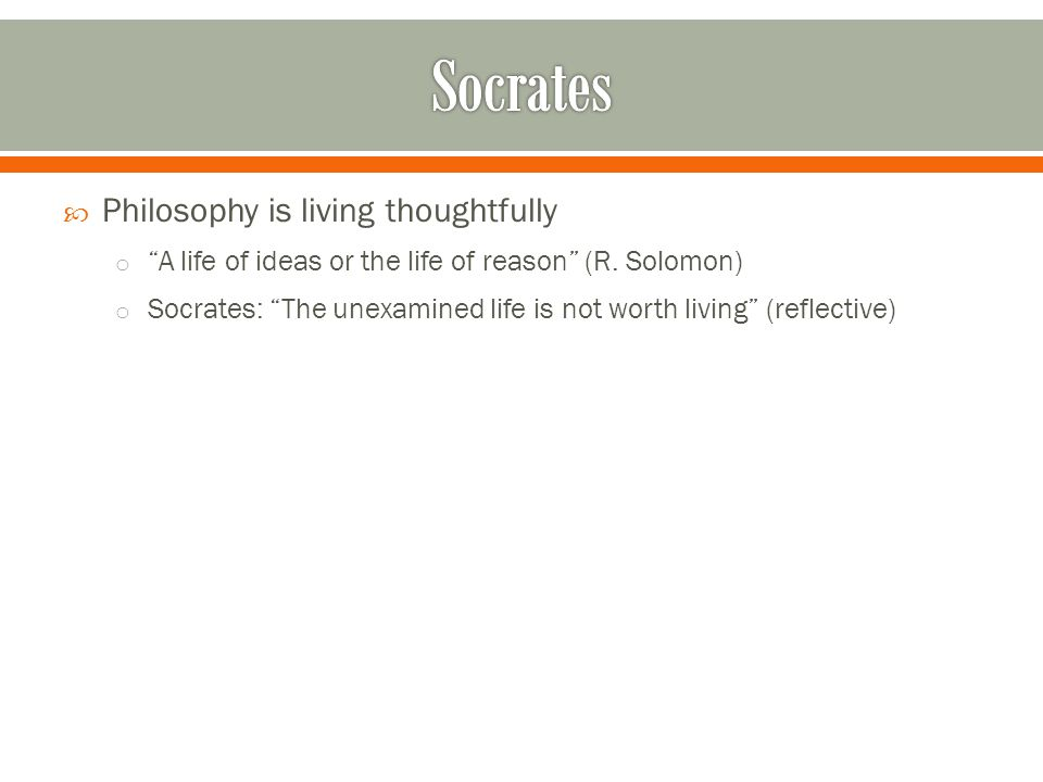  Philosophy is living thoughtfully o A life of ideas or the life of reason (R.