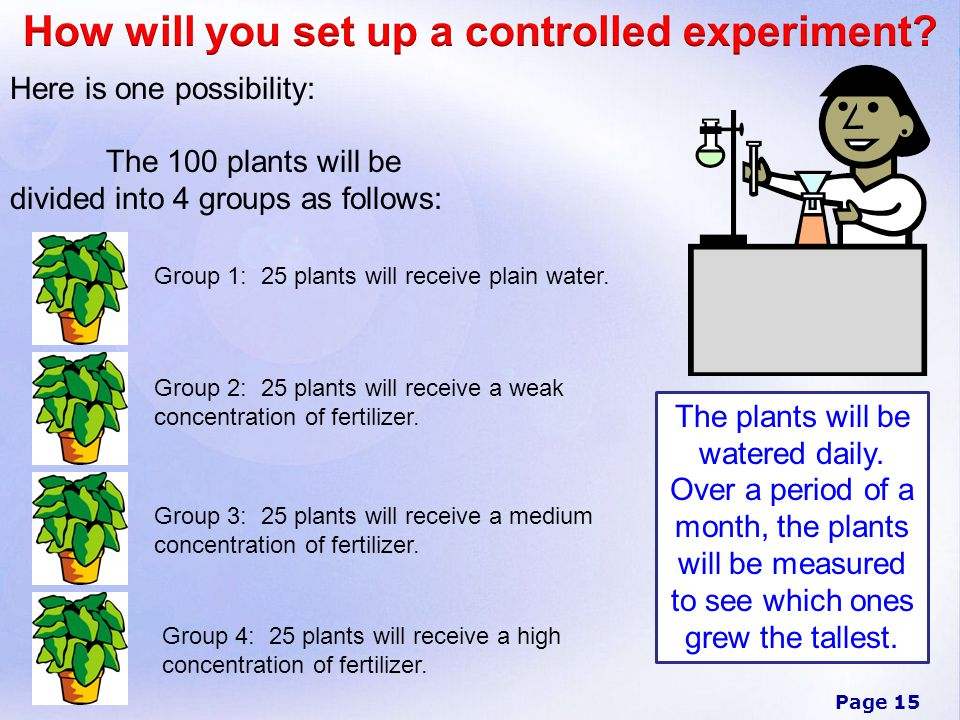 Page 15 Here is one possibility: The 100 plants will be divided into 4 groups as follows: The plants will be watered daily.