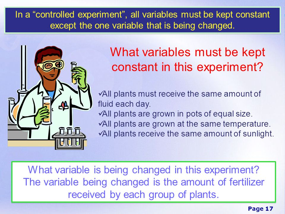 Page 17 In a controlled experiment , all variables must be kept constant except the one variable that is being changed.