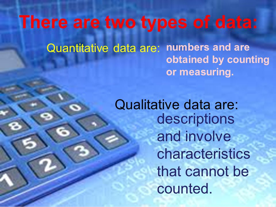 Page 4 There are two types of data: Quantitative data are: numbers and are obtained by counting or measuring.