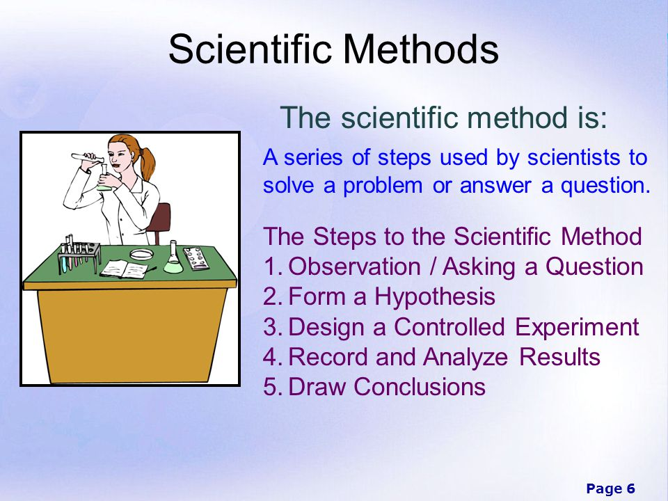 Page 6 Scientific Methods The scientific method is: A series of steps used by scientists to solve a problem or answer a question.