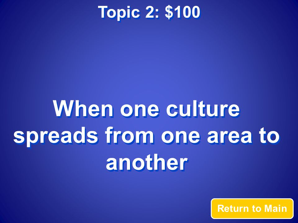 Topic 2: $100 Answer What is cultural diffusion?