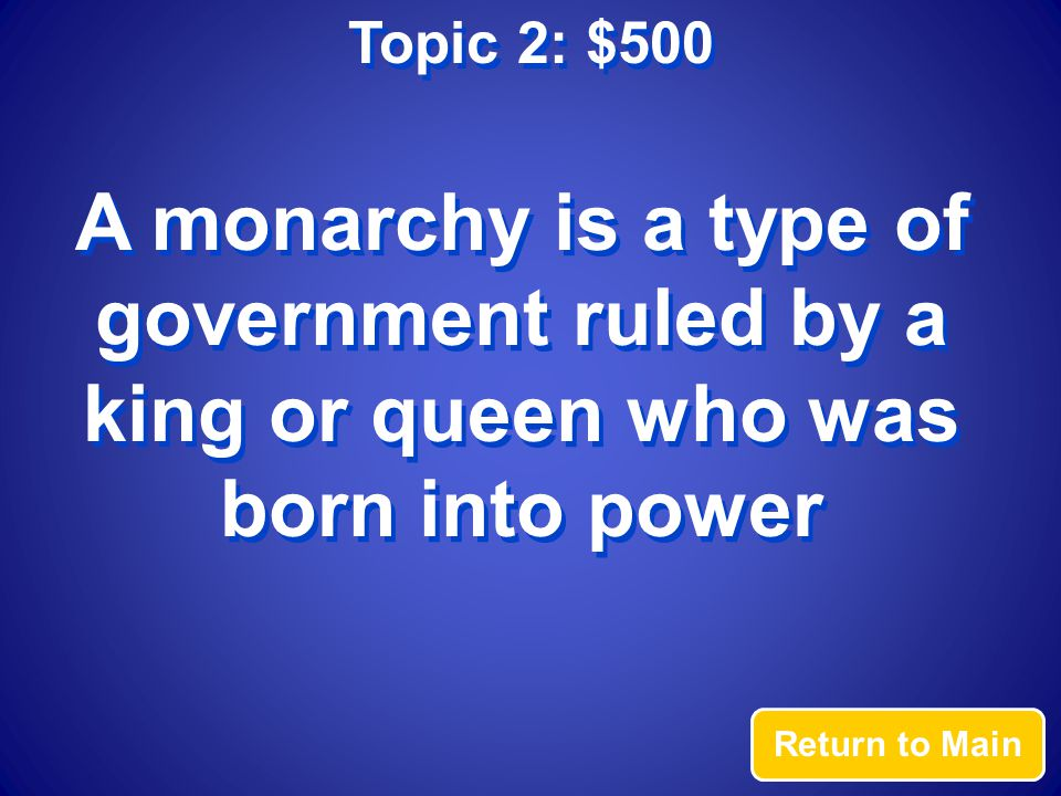 Topic 2: $500 Answer What is a monarchy?