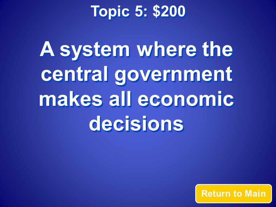 Topic 5: $200 Answer What is a command economy?