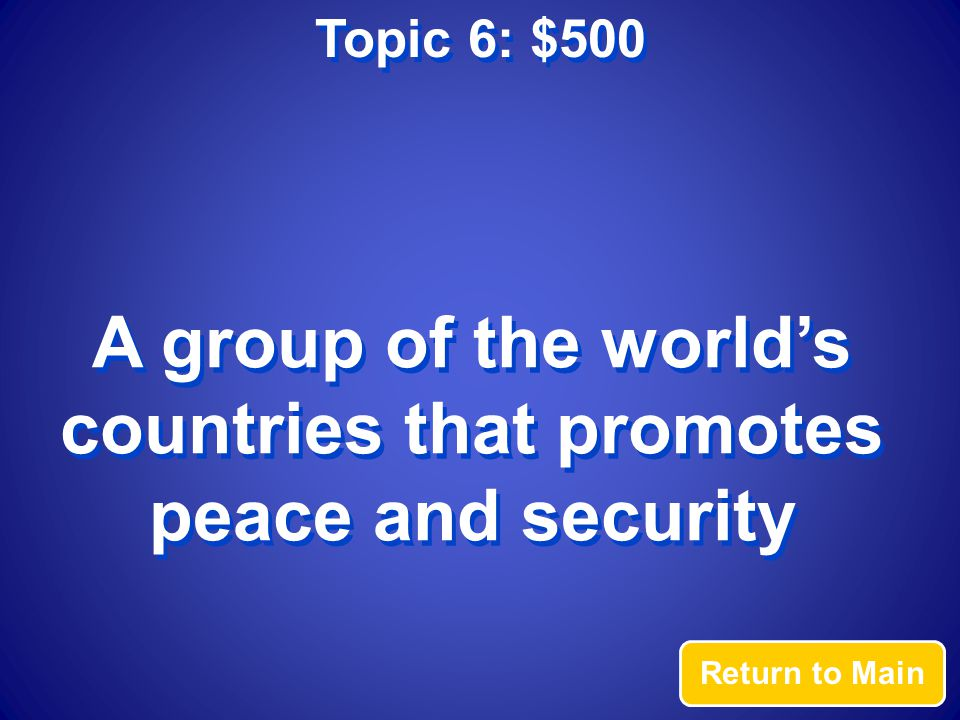 Topic 6: $500 Answer What is the United Nations?