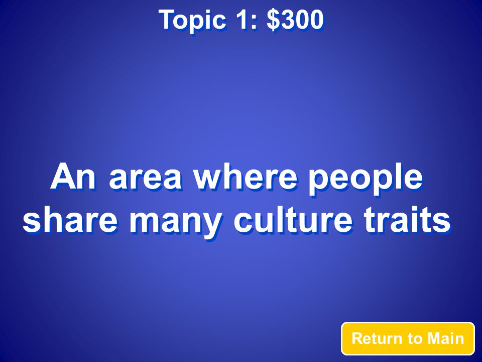 Topic 1: $300 Answer What is a culture region?