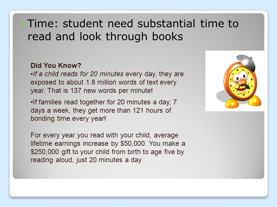 Time: student need substantial time to read and look through books Did You Know? If a child reads for 20 minutes every day, they are exposed to about