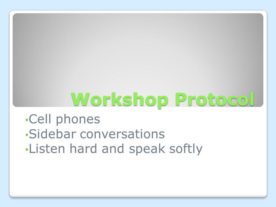 Workshop Protocol Cell phones Sidebar conversations Listen hard and speak softly