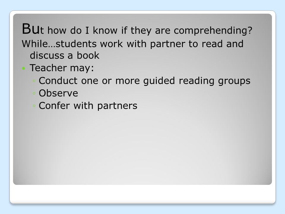 Bu t how do I know if they are comprehending? While…students work with partner to read and discuss a book Teacher may: ◦Conduct one or more guided rea