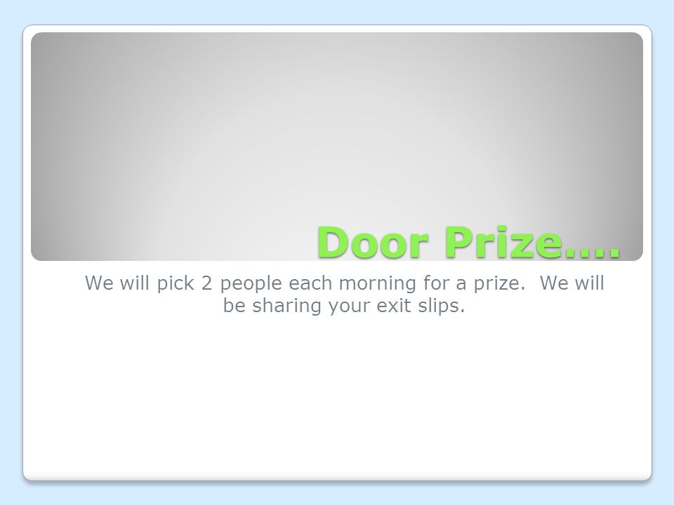 Door Prize…. We will pick 2 people each morning for a prize. We will be sharing your exit slips.