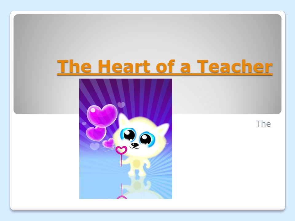 The Heart of a Teacher The Heart of a Teacher The