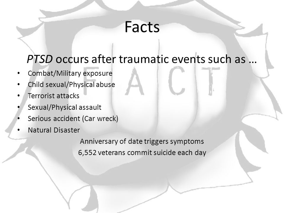 Facts PTSD occurs after traumatic events such as … Combat/Military exposure Child sexual/Physical abuse Terrorist attacks Sexual/Physical assault Serious accident (Car wreck) Natural Disaster Anniversary of date triggers symptoms 6,552 veterans commit suicide each day