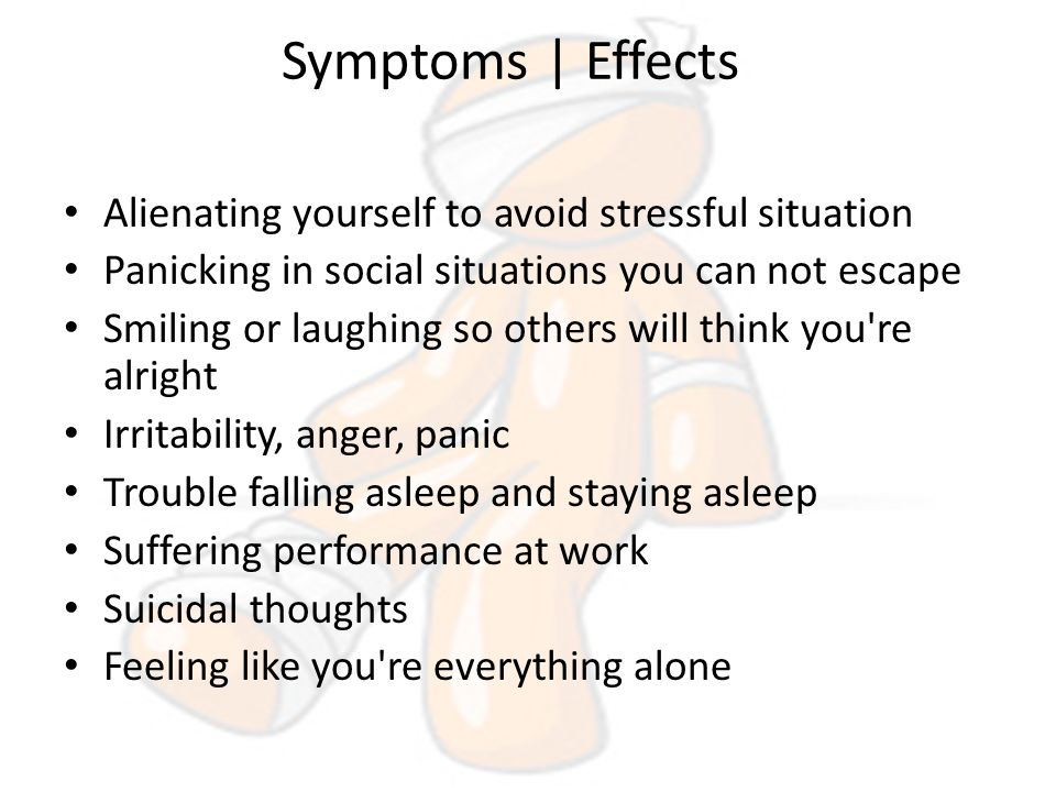 Symptoms | Effects Alienating yourself to avoid stressful situation Panicking in social situations you can not escape Smiling or laughing so others will think you re alright Irritability, anger, panic Trouble falling asleep and staying asleep Suffering performance at work Suicidal thoughts Feeling like you re everything alone