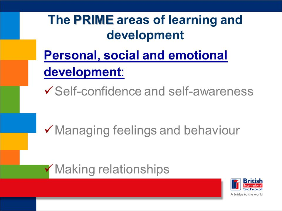 PRIME The PRIME areas of learning and development Personal, social and emotional development: Self-confidence and self-awareness Managing feelings and behaviour Making relationships