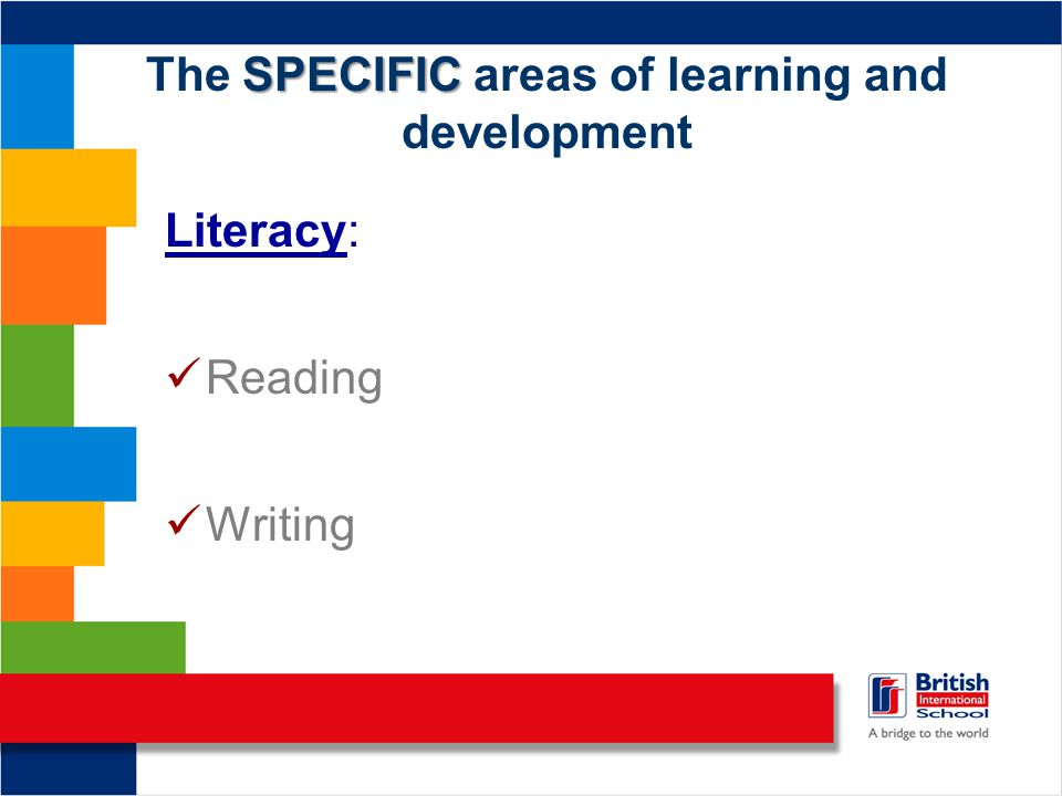 SPECIFIC The SPECIFIC areas of learning and development Literacy: Reading Writing