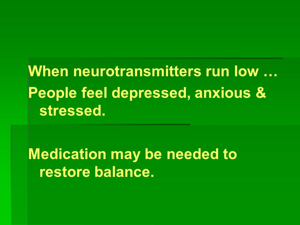 When neurotransmitters run low … People feel depressed, anxious & stressed. Medication may be needed to restore balance.