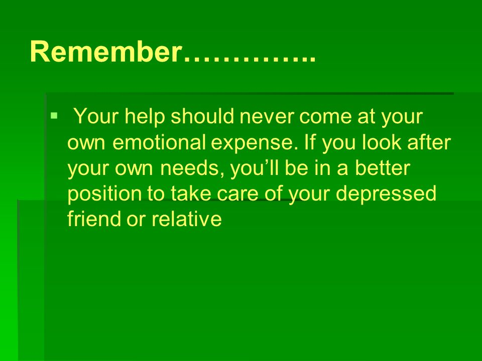 Remember…………..   Your help should never come at your own emotional expense.