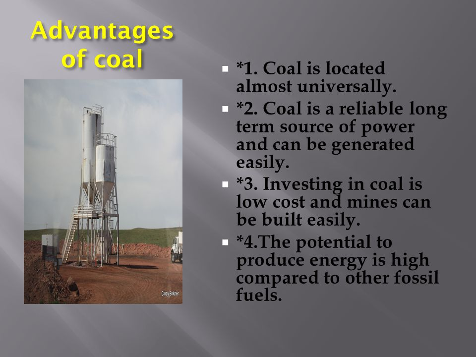 Advantages of coal  *1. Coal is located almost universally.