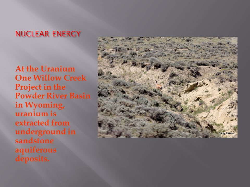NUCLEAR ENERGY At the Uranium One Willow Creek Project in the Powder River Basin in Wyoming, uranium is extracted from underground in sandstone aquiferous deposits.