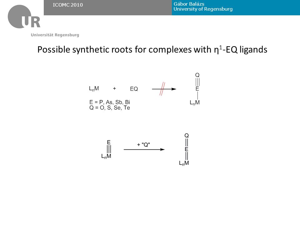 Gábor Balázs University of Regensburg ICOMC 2010 Possible synthetic roots for complexes with η 1 -EQ ligands