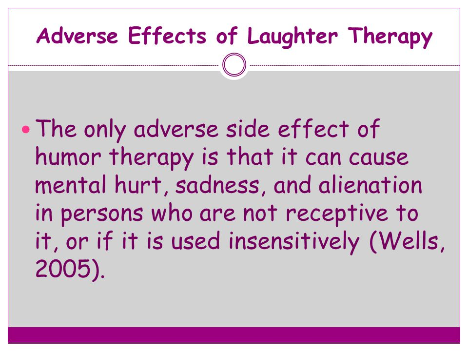 Adverse Effects of Laughter Therapy The only adverse side effect of humor therapy is that it can cause mental hurt, sadness, and alienation in persons