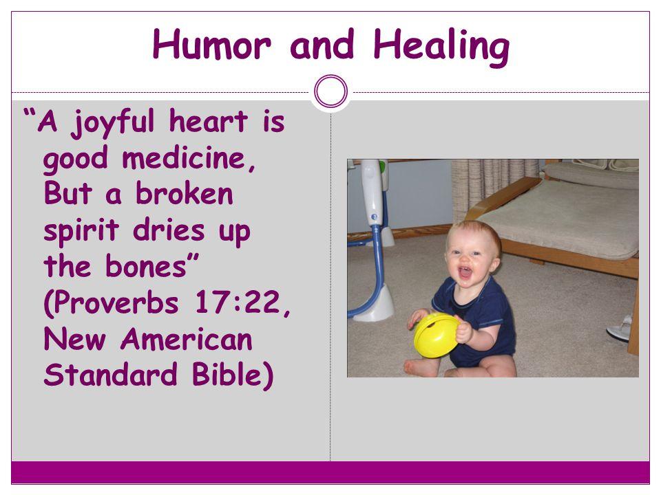 """""""A joyful heart is good medicine, But a broken spirit dries up the bones"""" (Proverbs 17:22, New American Standard Bible)"""