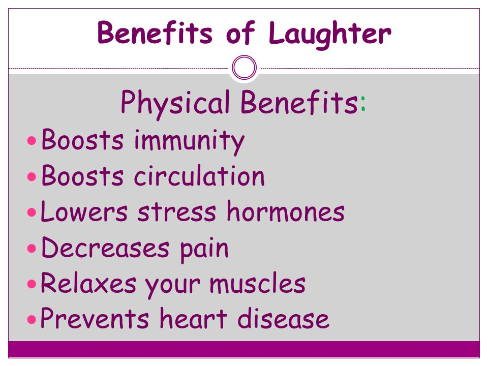 Benefits of Laughter Physical Benefits: Boosts immunity Boosts circulation Lowers stress hormones Decreases pain Relaxes your muscles Prevents heart d