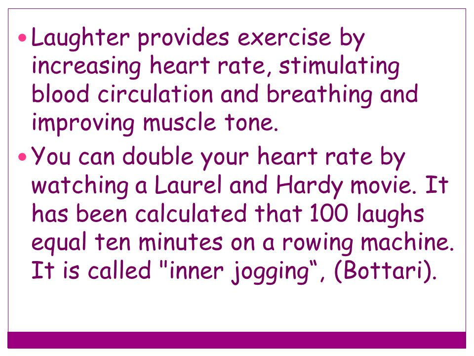 Laughter provides exercise by increasing heart rate, stimulating blood circulation and breathing and improving muscle tone. You can double your heart