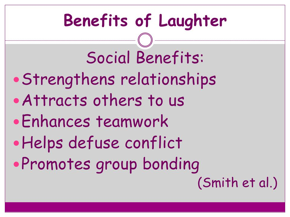Benefits of Laughter Social Benefits: Strengthens relationships Attracts others to us Enhances teamwork Helps defuse conflict Promotes group bonding (
