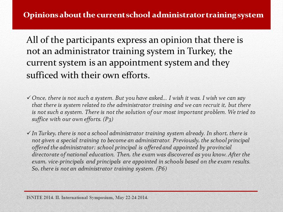 Opinions about the current school administrator training system All of the participants express an opinion that there is not an administrator training system in Turkey, the current system is an appointment system and they sufficed with their own efforts.