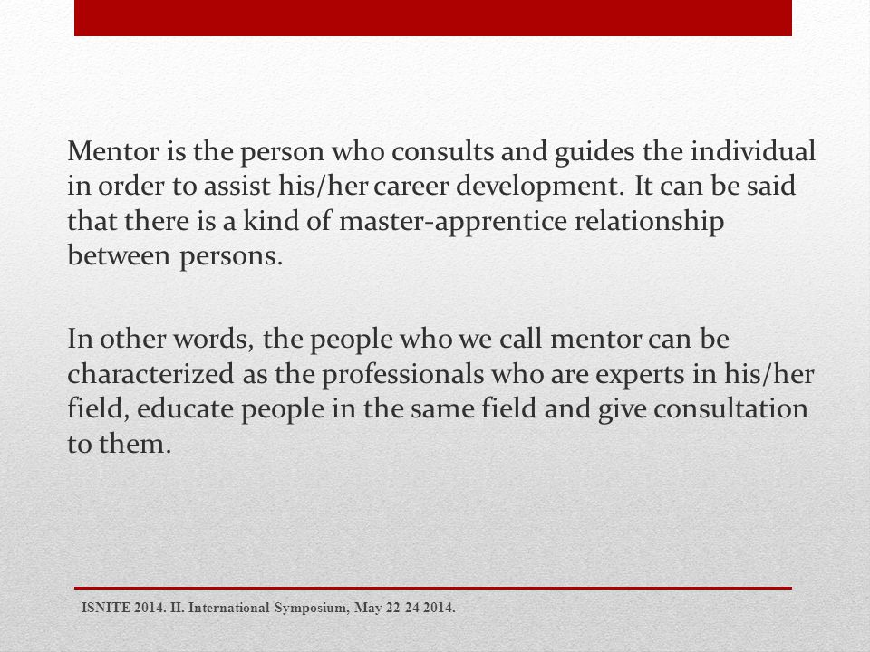 Mentor is the person who consults and guides the individual in order to assist his/her career development.