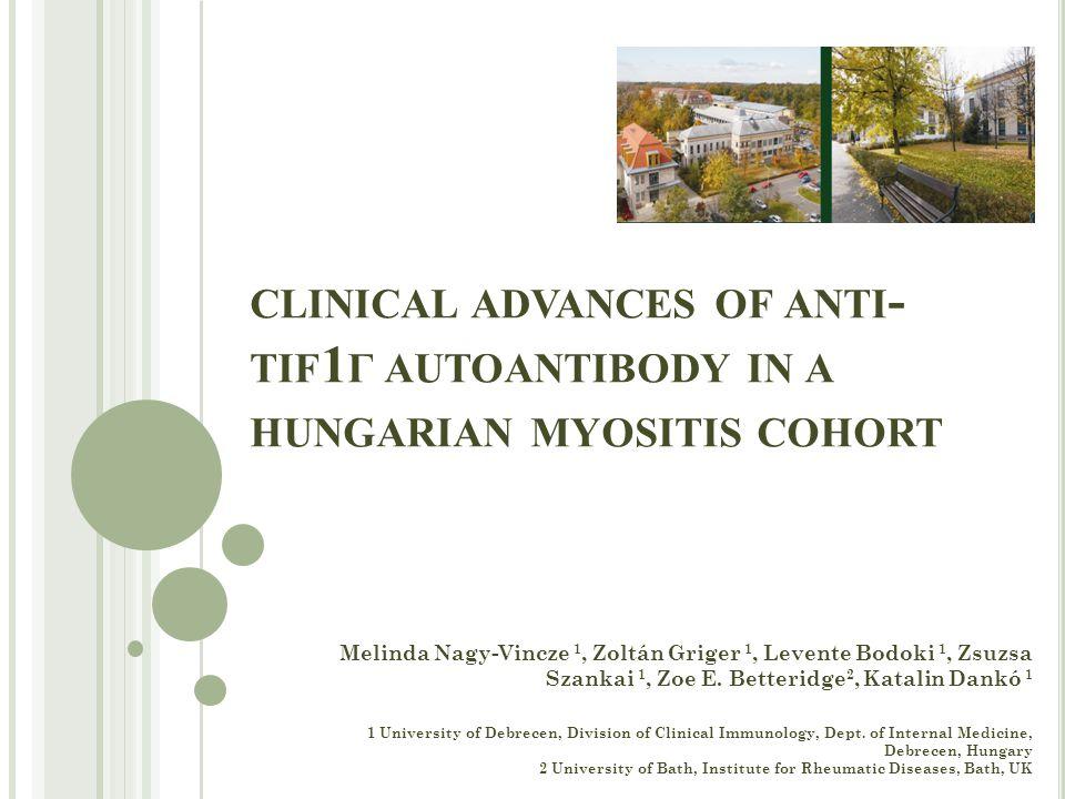 CLINICAL ADVANCES OF ANTI - TIF 1 Γ AUTOANTIBODY IN A HUNGARIAN MYOSITIS COHORT Melinda Nagy-Vincze 1, Zoltán Griger 1, Levente Bodoki 1, Zsuzsa Szankai 1, Zoe E.