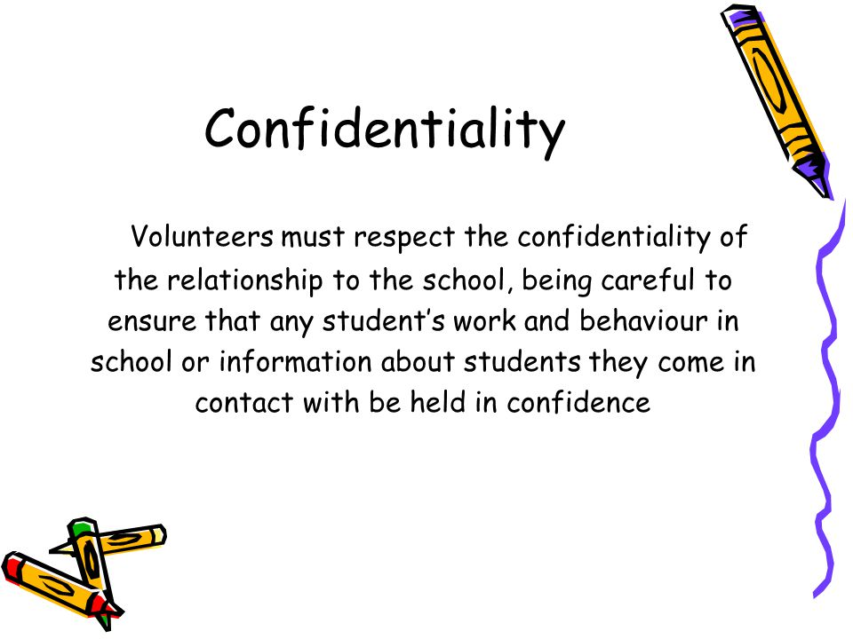 Confidentiality Volunteers must respect the confidentiality of the relationship to the school, being careful to ensure that any student's work and beh