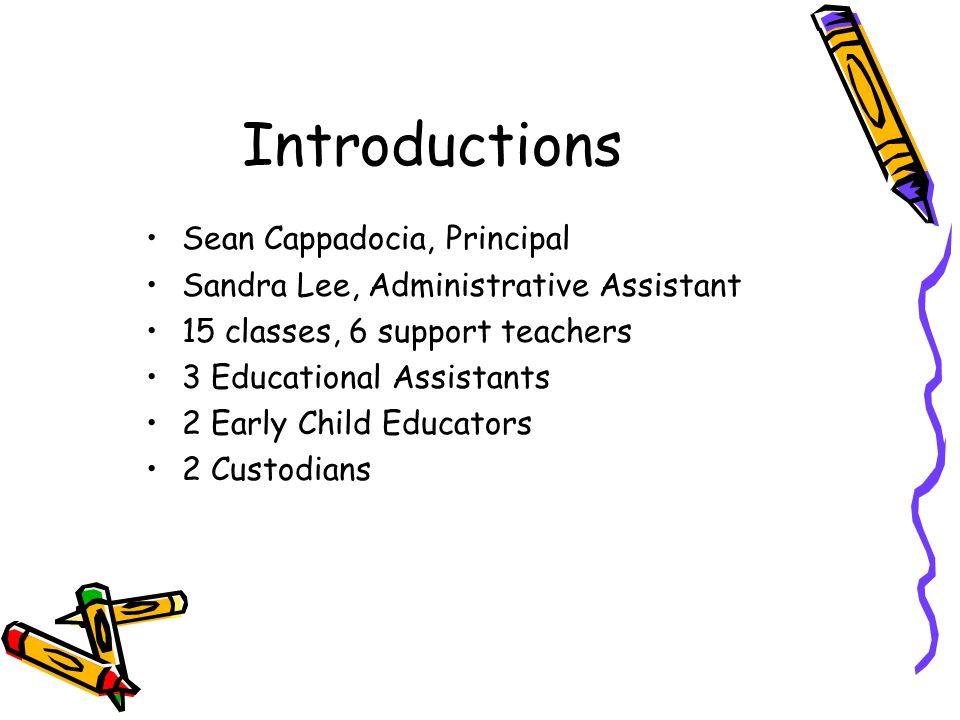 Introductions Sean Cappadocia, Principal Sandra Lee, Administrative Assistant 15 classes, 6 support teachers 3 Educational Assistants 2 Early Child Ed