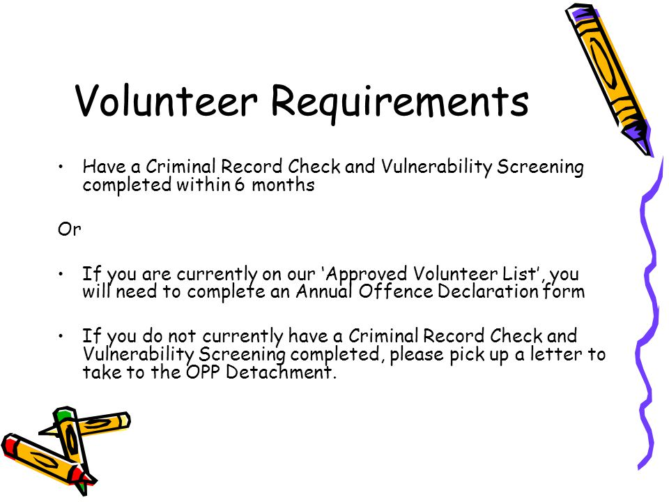 Volunteer Requirements Have a Criminal Record Check and Vulnerability Screening completed within 6 months Or If you are currently on our 'Approved Vol