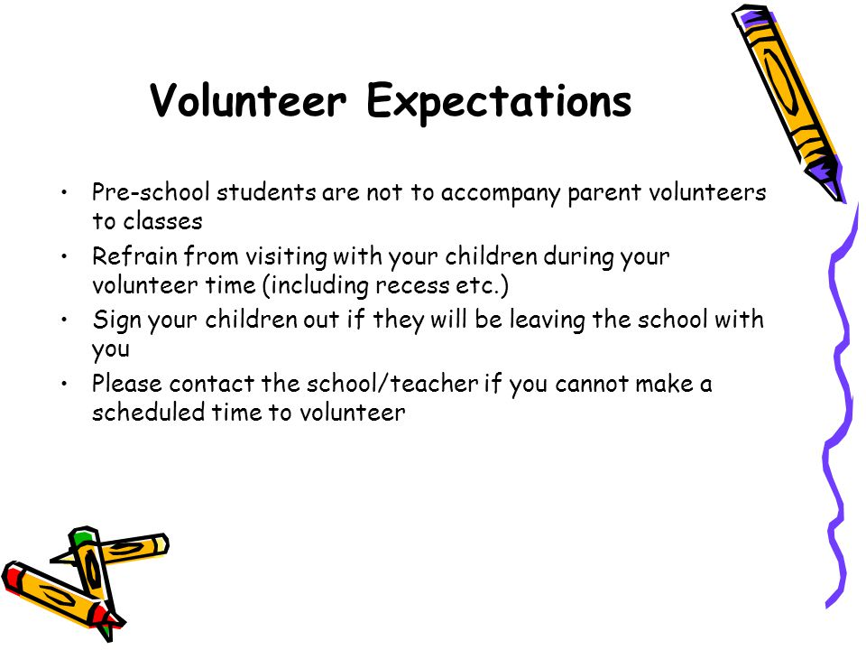 Volunteer Expectations Pre-school students are not to accompany parent volunteers to classes Refrain from visiting with your children during your volu
