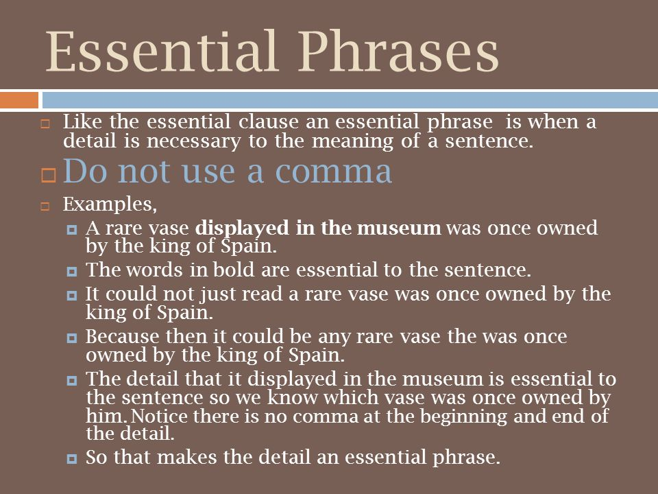 Essential Phrases  Like the essential clause an essential phrase is when a detail is necessary to the meaning of a sentence.