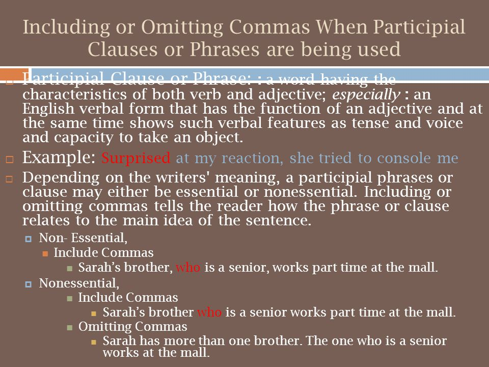 Including or Omitting Commas When Participial Clauses or Phrases are being used  Participial Clause or Phrase: : a word having the characteristics of both verb and adjective; especially : an English verbal form that has the function of an adjective and at the same time shows such verbal features as tense and voice and capacity to take an object.